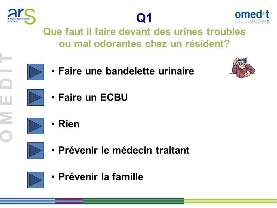 O M E D I T Q1 Que faut il faire devant des urines troubles ou mal odorantes chez un résident.