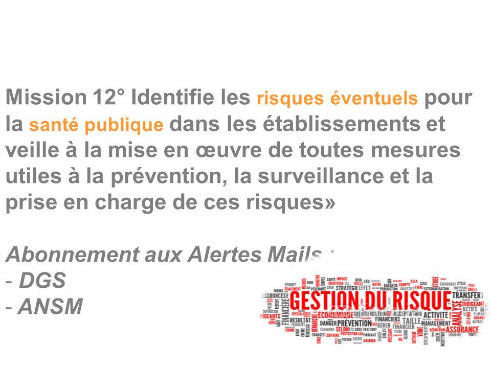 Mission 12° Identifie les risques éventuels pour la santé publique dans les établissements et veille à la mise en œuvre de toutes mesures utiles à la prévention, la surveillance et la prise en charge de ces risques» Abonnement aux Alertes Mails : - DGS - ANSM