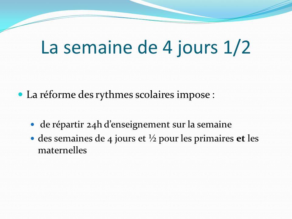 La semaine de 4 jours 1/2 La réforme des rythmes scolaires impose : de répartir 24h d'enseignement sur la semaine des semaines de 4 jours et ½ pour les primaires et les maternelles