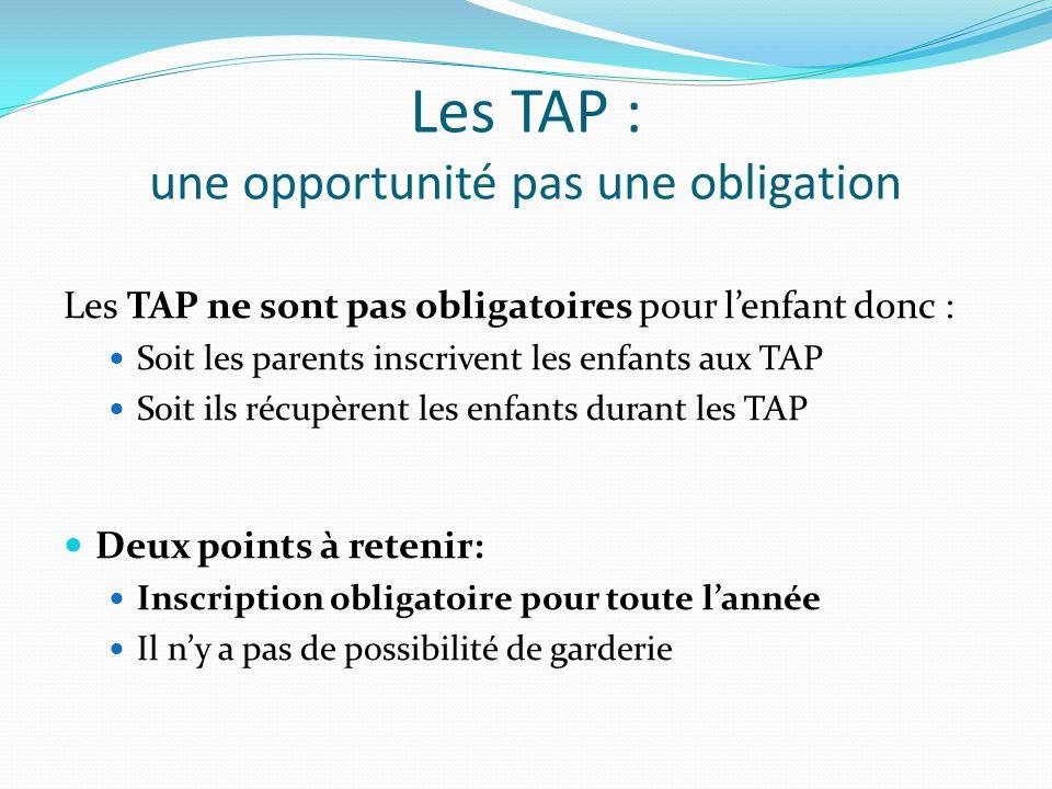 Les TAP : une opportunité pas une obligation Les TAP ne sont pas obligatoires pour l'enfant donc : Soit les parents inscrivent les enfants aux TAP Soit ils récupèrent les enfants durant les TAP Deux points à retenir: Inscription obligatoire pour toute l'année Il n'y a pas de possibilité de garderie