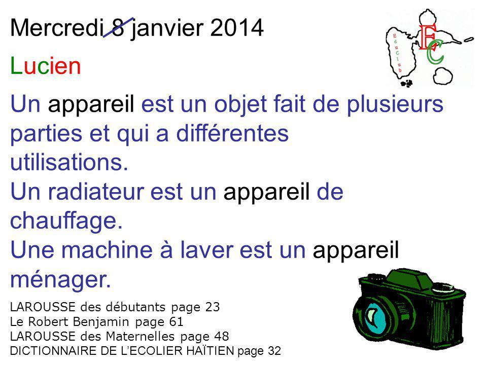 Mercredi 8 janvier 2014 Lucien Un appareil est un objet fait de plusieurs parties et qui a différentes utilisations. Un radiateur est un appareil de c