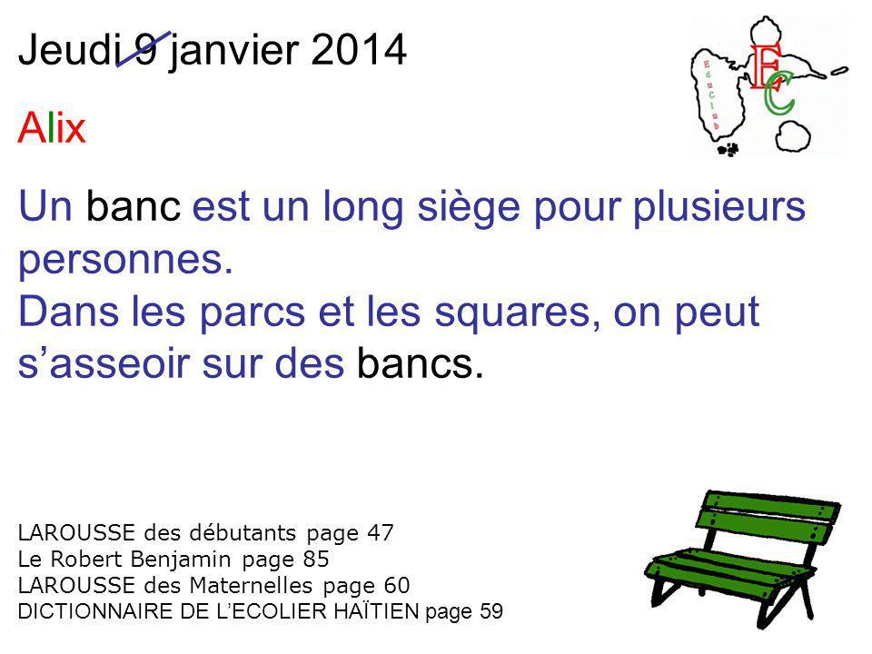 Jeudi 9 janvier 2014 Alix Un banc est un long siège pour plusieurs personnes. Dans les parcs et les squares, on peut s'asseoir sur des bancs. LAROUSSE