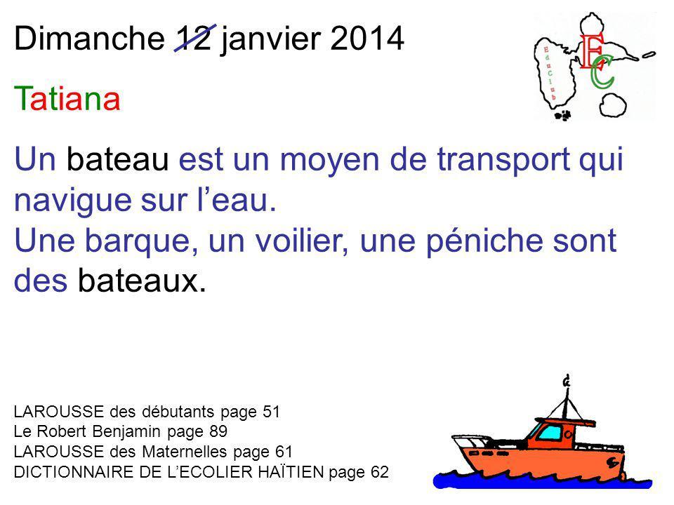 Dimanche 12 janvier 2014 Tatiana Un bateau est un moyen de transport qui navigue sur l'eau. Une barque, un voilier, une péniche sont des bateaux. LARO