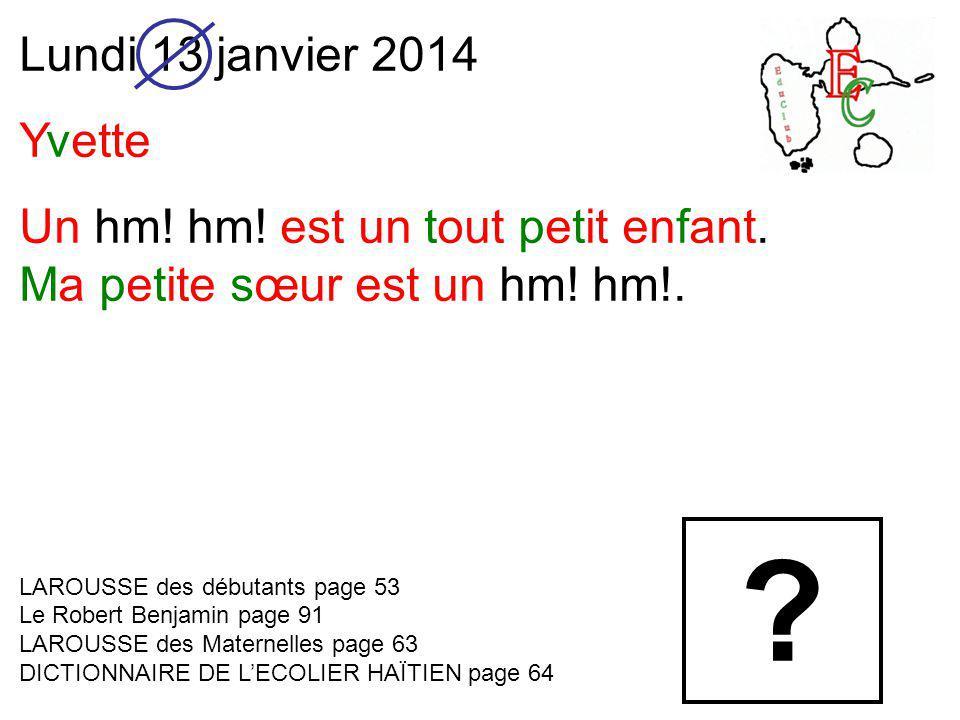 Lundi 13 janvier 2014 Yvette Un hm. hm. est un tout petit enfant.