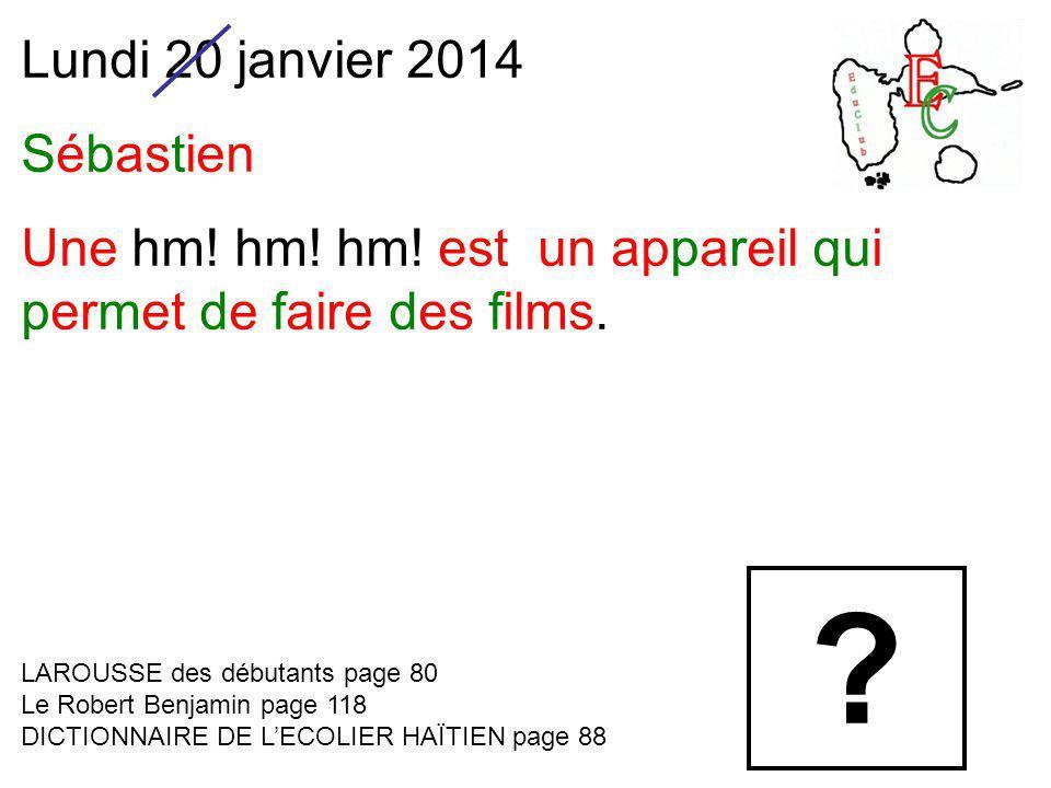 Lundi 20 janvier 2014 Sébastien Une hm. hm. hm. est un appareil qui permet de faire des films.