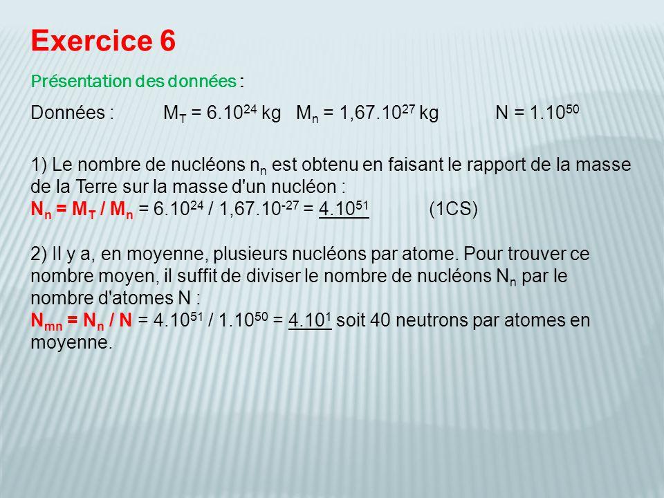 Exercice 6 Présentation des données : Données :M T = 6.10 24 kgM n = 1,67.10 27 kgN = 1.10 50 2) Il y a, en moyenne, plusieurs nucléons par atome. Pou