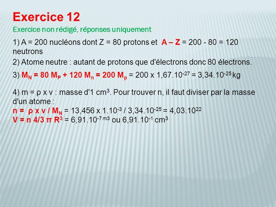 Exercice 12 Exercice non rédigé, réponses uniquement 4) m = ρ x v : masse d'1 cm 3. Pour trouver n, il faut diviser par la masse d'un atome : n = ρ x