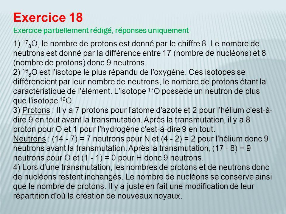 Exercice 18 Exercice partiellement rédigé, réponses uniquement 1) 17 8 O, le nombre de protons est donné par le chiffre 8. Le nombre de neutrons est d