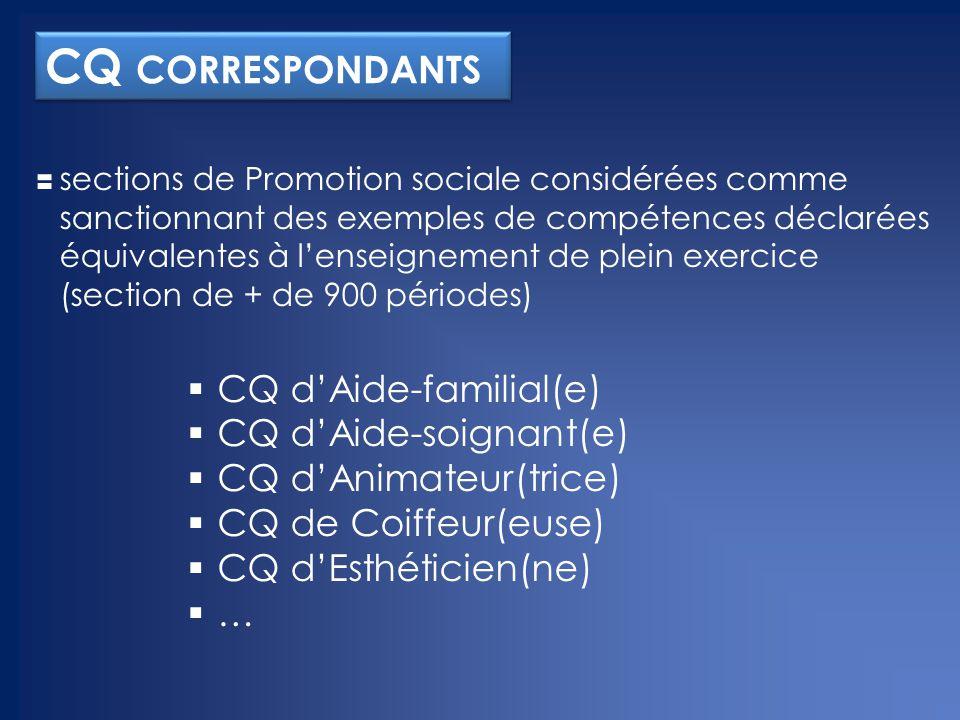 CQ CORRESPONDANTS sections de Promotion sociale considérées comme sanctionnant des exemples de compétences déclarées équivalentes à l'enseignement de plein exercice (section de + de 900 périodes)  CQ d'Aide-familial(e)  CQ d'Aide-soignant(e)  CQ d'Animateur(trice)  CQ de Coiffeur(euse)  CQ d'Esthéticien(ne) ……