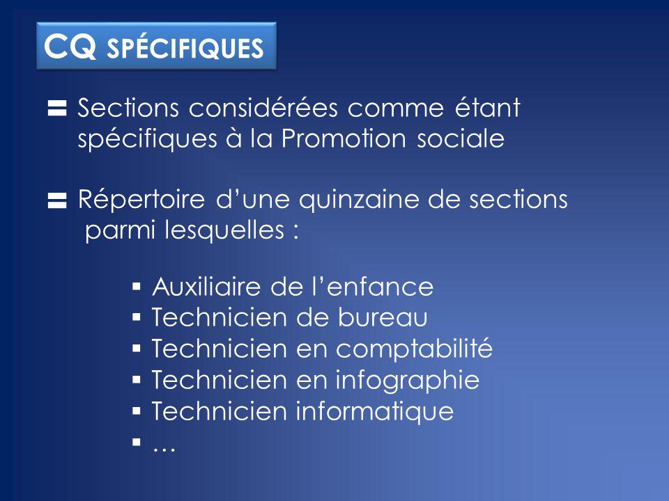 CQ SPÉCIFIQUES Sections considérées comme étant spécifiques à la Promotion sociale  Auxiliaire de l'enfance  Technicien de bureau  Technicien en comptabilité  Technicien en infographie  Technicien informatique …… Répertoire d'une quinzaine de sections parmi lesquelles :