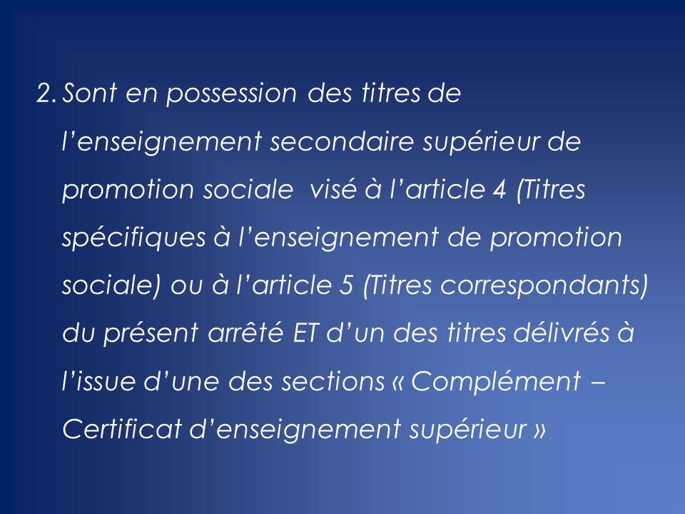 2.Sont en possession des titres de l'enseignement secondaire supérieur de promotion sociale visé à l'article 4 (Titres spécifiques à l'enseignement de promotion sociale) ou à l'article 5 (Titres correspondants) du présent arrêté ET d'un des titres délivrés à l'issue d'une des sections « Complément – Certificat d'enseignement supérieur »