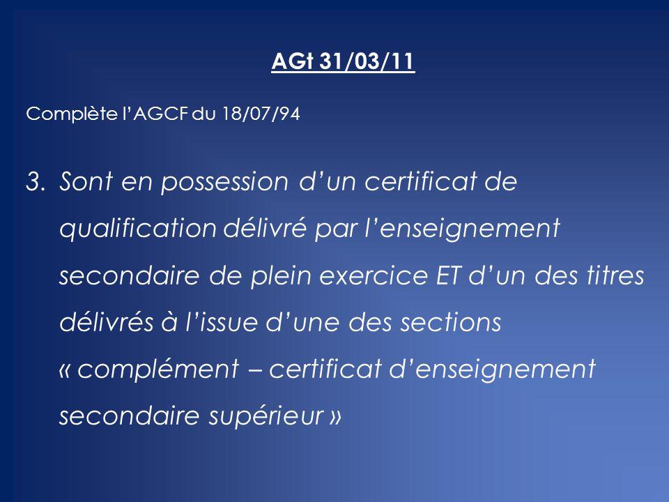AGt 31/03/11 Complète l'AGCF du 18/07/94 3.Sont en possession d'un certificat de qualification délivré par l'enseignement secondaire de plein exercice ET d'un des titres délivrés à l'issue d'une des sections « complément – certificat d'enseignement secondaire supérieur »