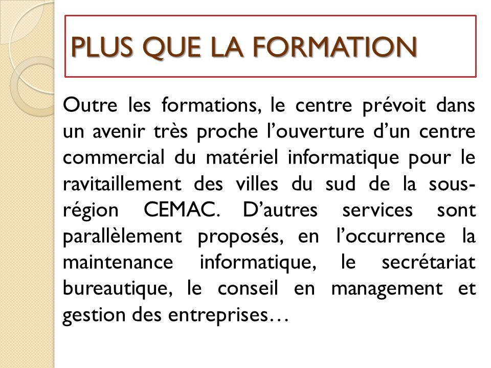 PLUS QUE LA FORMATION Outre les formations, le centre prévoit dans un avenir très proche l'ouverture d'un centre commercial du matériel informatique pour le ravitaillement des villes du sud de la sous- région CEMAC.