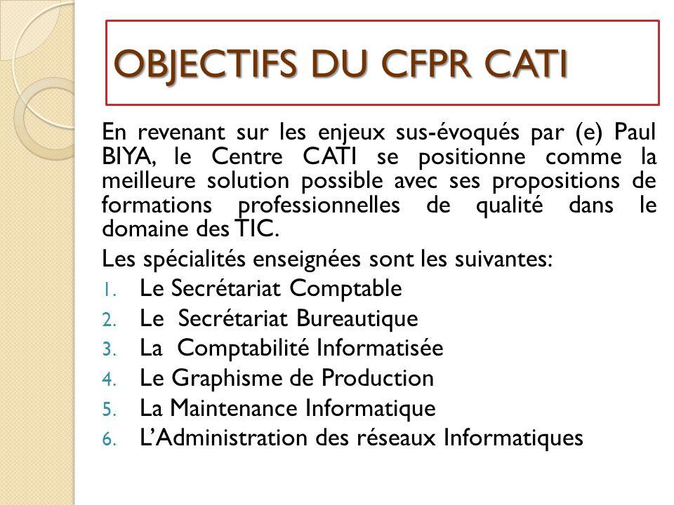 OBJECTIFS DU CFPR CATI En revenant sur les enjeux sus-évoqués par (e) Paul BIYA, le Centre CATI se positionne comme la meilleure solution possible avec ses propositions de formations professionnelles de qualité dans le domaine des TIC.