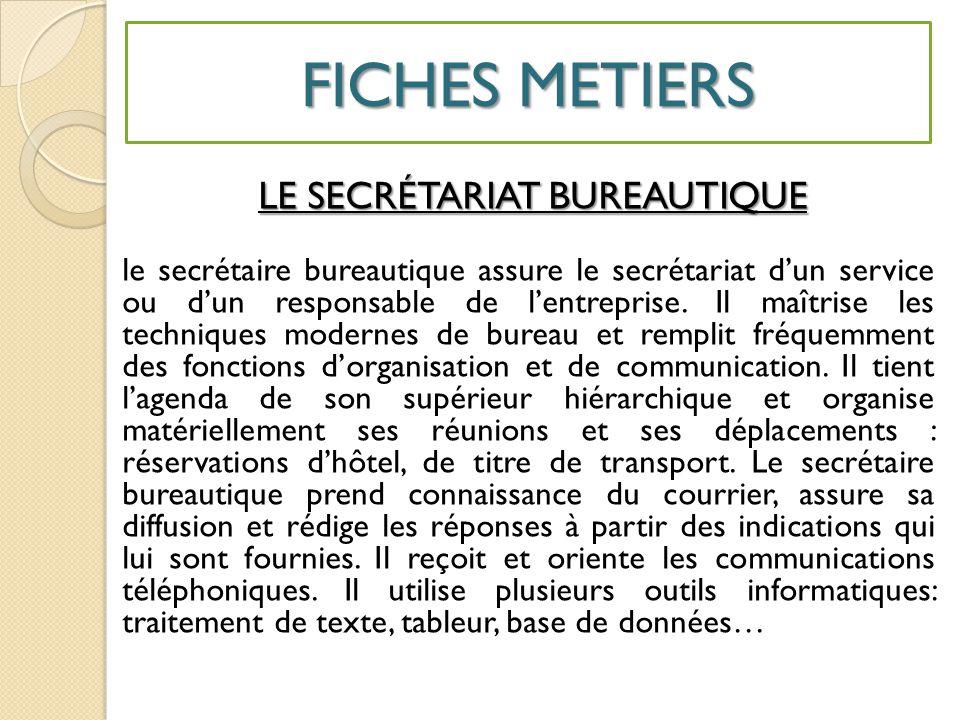 FICHES METIERS LE SECRÉTARIAT BUREAUTIQUE le secrétaire bureautique assure le secrétariat d'un service ou d'un responsable de l'entreprise.