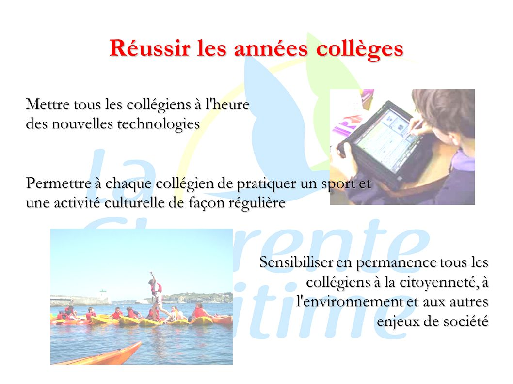 Réussir les années collèges Mettre tous les collégiens à l heure des nouvelles technologies Permettre à chaque collégien de pratiquer un sport et une activité culturelle de façon régulière Sensibiliser en permanence tous les collégiens à la citoyenneté, à l environnement et aux autres enjeux de société