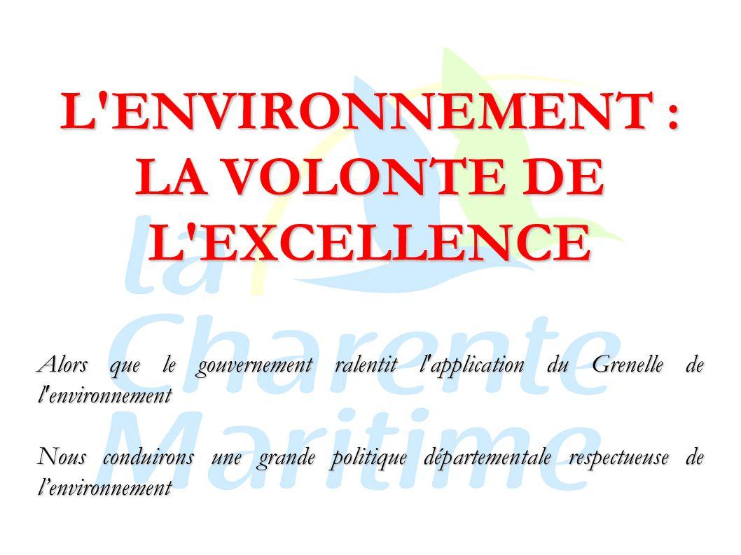 L ENVIRONNEMENT : LA VOLONTE DE L EXCELLENCE Alors que le gouvernement ralentit l application du Grenelle de l environnement Nous conduirons une grande politique départementale respectueuse de l'environnement