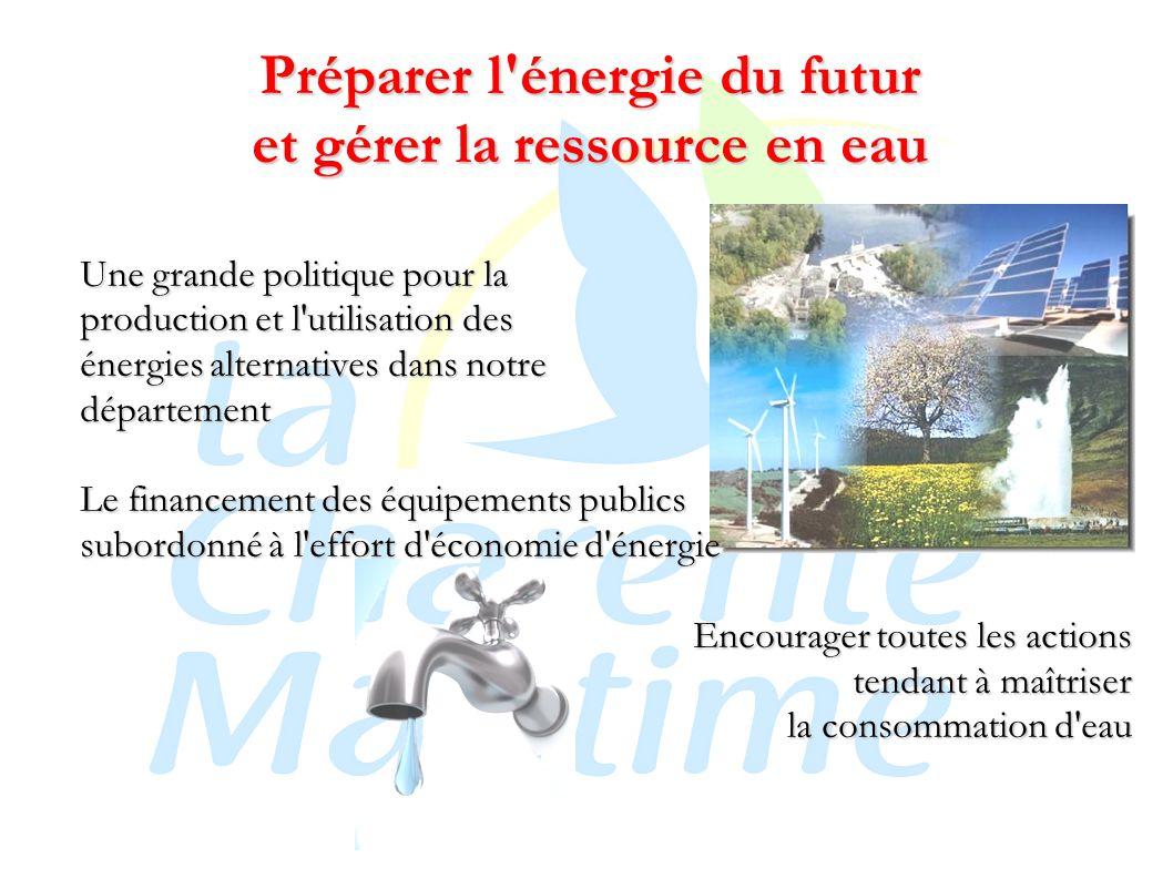 Préparer l énergie du futur et gérer la ressource en eau Une grande politique pour la production et l utilisation des énergies alternatives dans notre département Le financement des équipements publics subordonné à l effort d économie d énergie Encourager toutes les actions tendant à maîtriser la consommation d eau