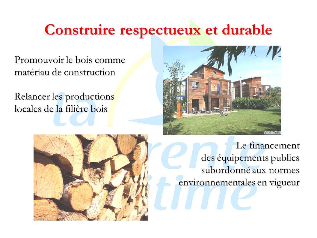 Construire respectueux et durable Promouvoir le bois comme matériau de construction Relancer les productions locales de la filière bois Le financement des équipements publics subordonné aux normes environnementales en vigueur