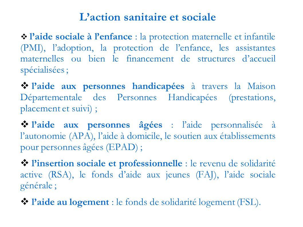 L'action sanitaire et sociale  l'aide sociale à l'enfance : la protection maternelle et infantile (PMI), l'adoption, la protection de l'enfance, les assistantes maternelles ou bien le financement de structures d'accueil spécialisées ;  l'aide aux personnes handicapées à travers la Maison Départementale des Personnes Handicapées (prestations, placement et suivi) ;  l'aide aux personnes âgées : l'aide personnalisée à l'autonomie (APA), l'aide à domicile, le soutien aux établissements pour personnes âgées (EPAD) ;  l'insertion sociale et professionnelle : le revenu de solidarité active (RSA), le fonds d'aide aux jeunes (FAJ), l'aide sociale générale ;  l'aide au logement : le fonds de solidarité logement (FSL).