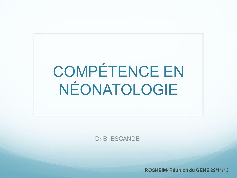 COMPÉTENCE EN NÉONATOLOGIE Dr B. ESCANDE ROSHEIM- Réunion du GENE 29/11/13