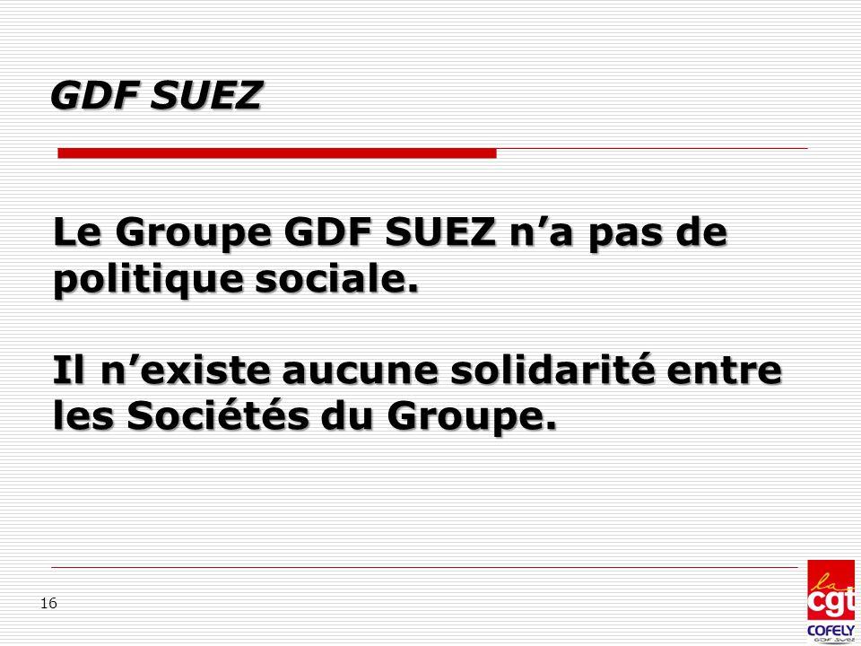 Le Groupe GDF SUEZ n'a pas de politique sociale. Il n'existe aucune solidarité entre les Sociétés du Groupe. 16 GDF SUEZ
