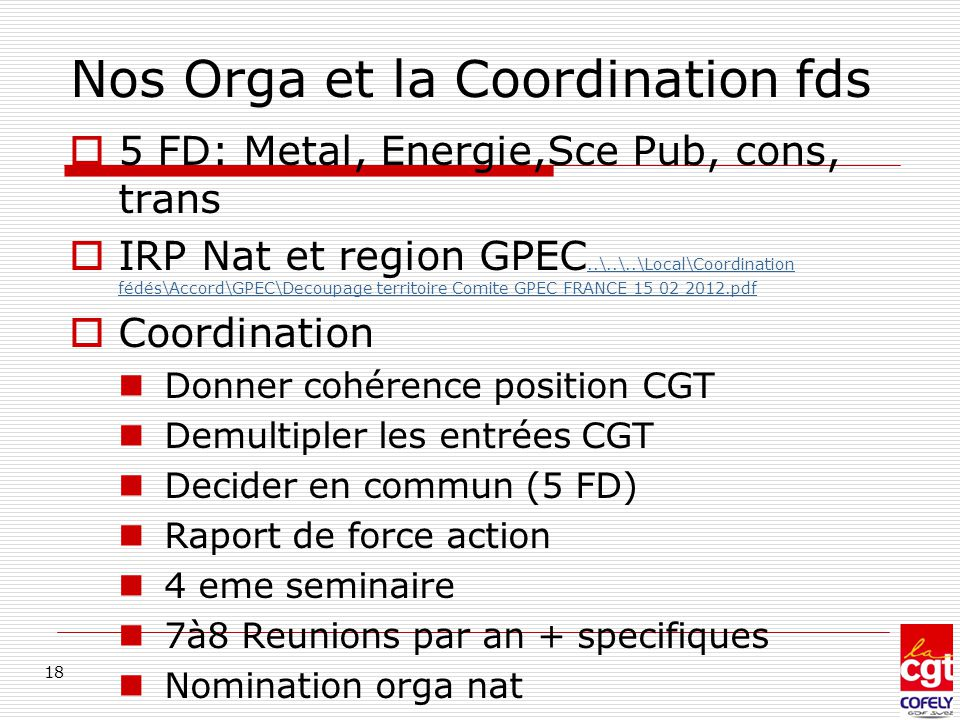 Nos Orga et la Coordination fds  5 FD: Metal, Energie,Sce Pub, cons, trans  IRP Nat et region GPEC..\..\..\Local\Coordination fédés\Accord\GPEC\Decoupage territoire Comite GPEC FRANCE 15 02 2012.pdf..\..\..\Local\Coordination fédés\Accord\GPEC\Decoupage territoire Comite GPEC FRANCE 15 02 2012.pdf  Coordination Donner cohérence position CGT Demultipler les entrées CGT Decider en commun (5 FD) Raport de force action 4 eme seminaire 7à8 Reunions par an + specifiques Nomination orga nat 18