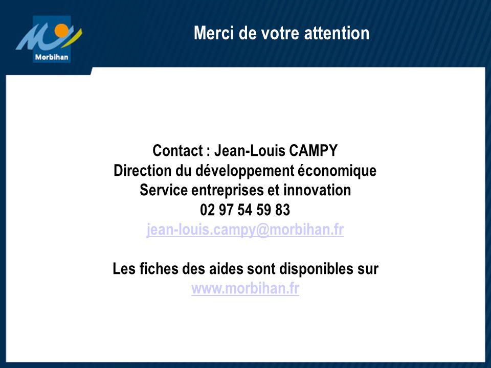 Date Contact : Jean-Louis CAMPY Direction du développement économique Service entreprises et innovation 02 97 54 59 83 jean-louis.campy@morbihan.fr Les fiches des aides sont disponibles sur www.morbihan.fr Merci de votre attention