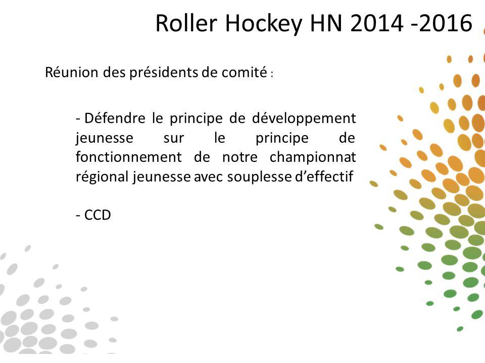Roller Hockey HN 2014 -2016 Réunion des présidents de comité : - Défendre le principe de développement jeunesse sur le principe de fonctionnement de n