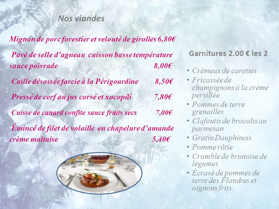Accompagnement 0.90 € / pièce Risotto au wakamé Galette de courgette Quenelle de pomme de terre Cassolette de merlu et saumon 6.00 € la part Pavé de dorade à la crème ibérique 5.50 € la part Dos de cabillaud et son consommé de crustacés 6.70 € la part Plein filet d'églefin à la provençale 7.20 € la part Dos de colin sauce bretonne 5.80 € la part Filet de sandre et velouté de beurre nantais 8.20 € la part Poissons et garnitures