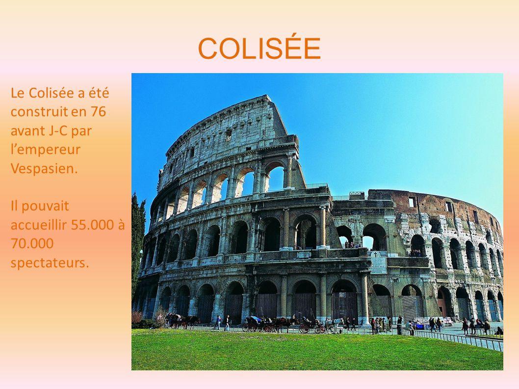 COLISÉE Le Colisée a été construit en 76 avant J-C par l'empereur Vespasien. Il pouvait accueillir 55.000 à 70.000 spectateurs.