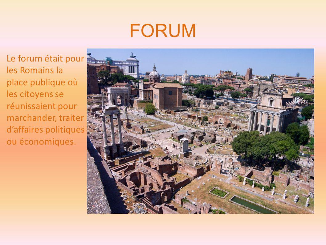 FORUM Le forum était pour les Romains la place publique où les citoyens se réunissaient pour marchander, traiter d'affaires politiques ou économiques.