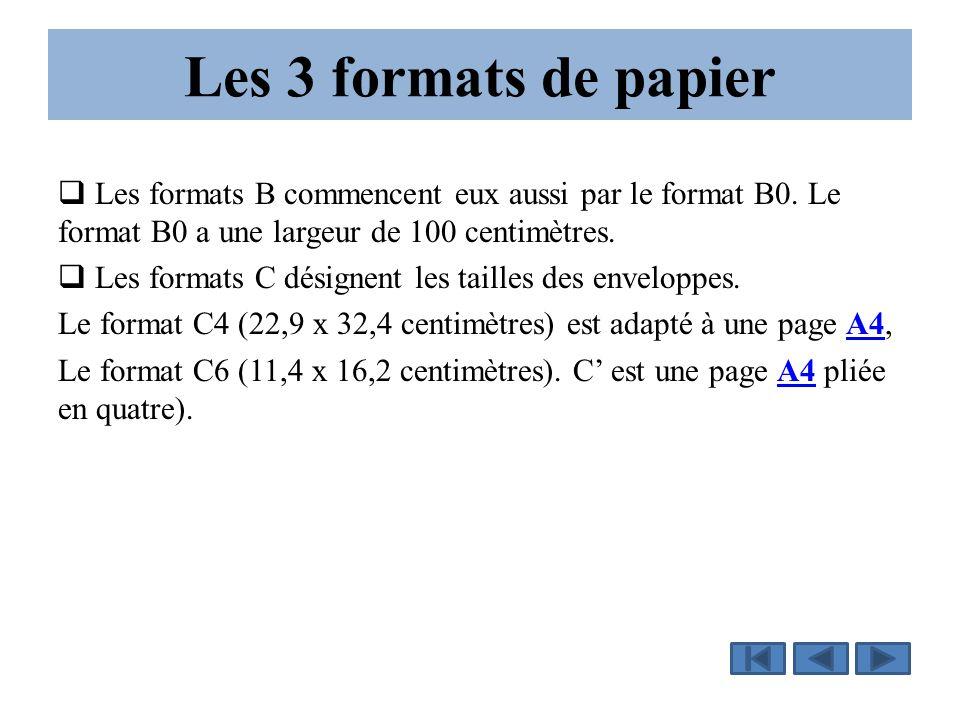 Les 3 formats de papier  Les formats B commencent eux aussi par le format B0. Le format B0 a une largeur de 100 centimètres.  Les formats C désignen