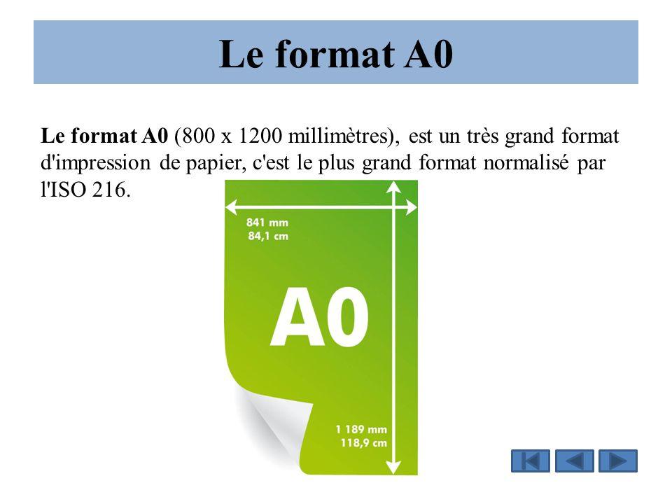 Le format A0 Le format A0 (800 x 1200 millimètres), est un très grand format d'impression de papier, c'est le plus grand format normalisé par l'ISO 21