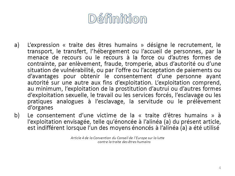 a)L'expression « traite des êtres humains » désigne le recrutement, le transport, le transfert, l'hébergement ou l'accueil de personnes, par la menace
