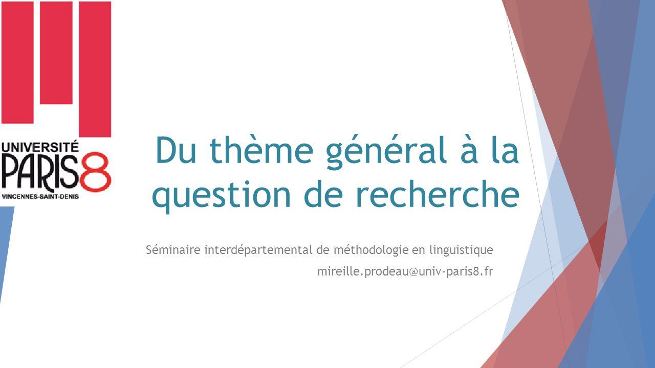 Du thème général à la question de recherche Séminaire interdépartemental de méthodologie en linguistique mireille.prodeau@univ-paris8.fr