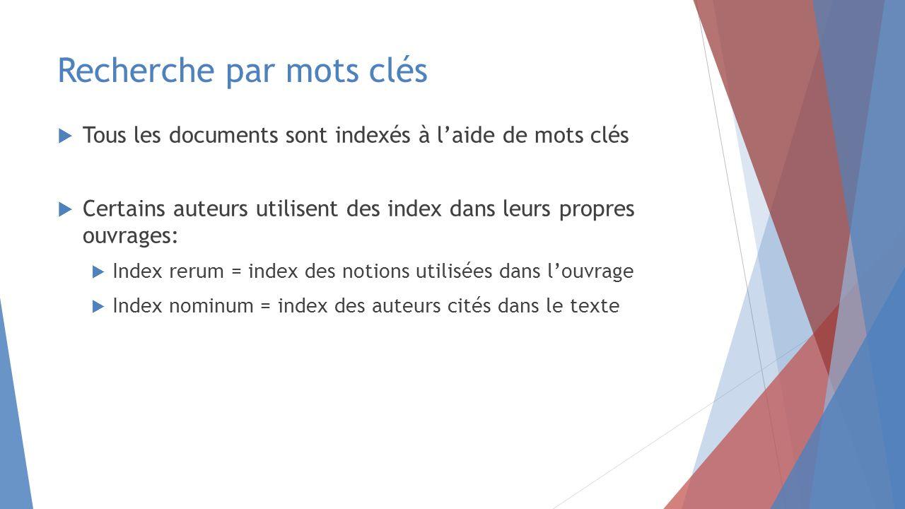 Recherche par mots clés  Tous les documents sont indexés à l'aide de mots clés  Certains auteurs utilisent des index dans leurs propres ouvrages:  Index rerum = index des notions utilisées dans l'ouvrage  Index nominum = index des auteurs cités dans le texte