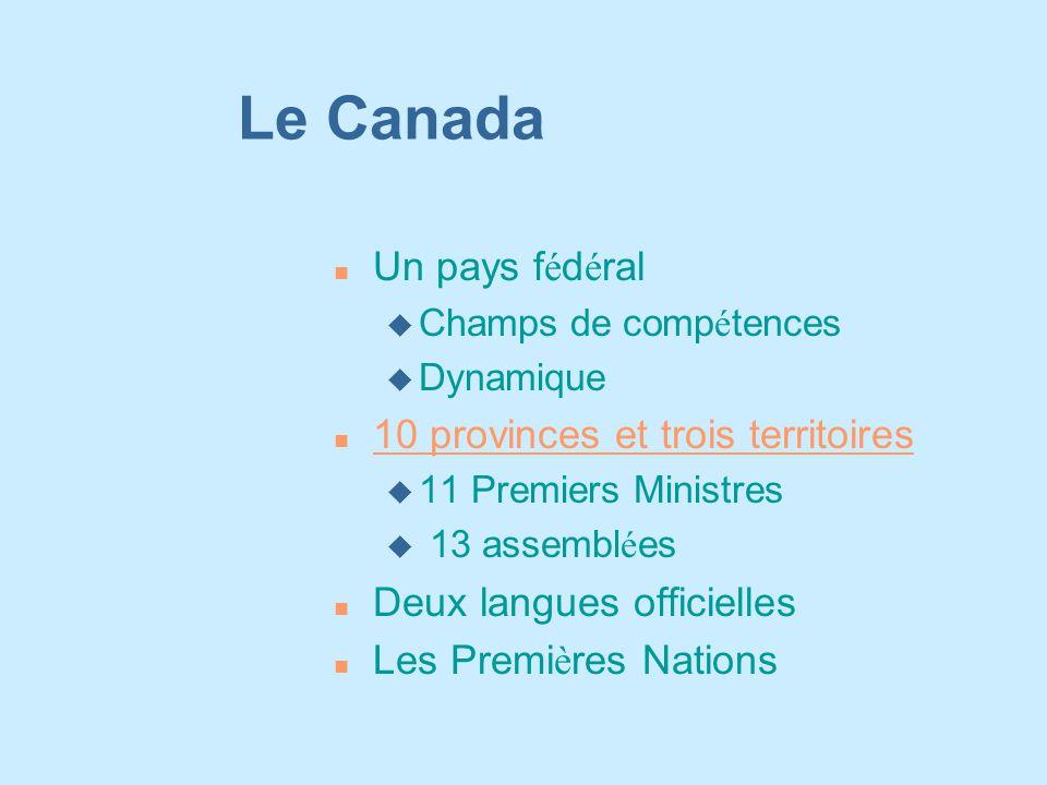 Le Canada Un pays f é d é ral  Champs de comp é tences u Dynamique n 10 provinces et trois territoires 10 provinces et trois territoires u 11 Premiers Ministres  13 assembl é es n Deux langues officielles Les Premi è res Nations