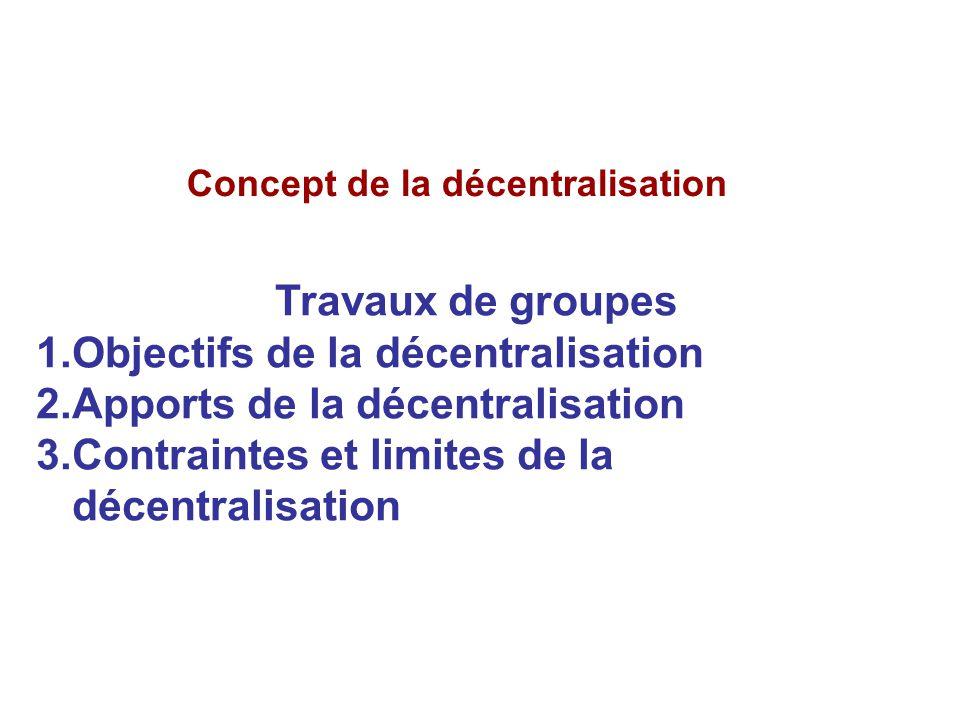 Concept de la décentralisation Travaux de groupes 1.Objectifs de la décentralisation 2.Apports de la décentralisation 3.Contraintes et limites de la d