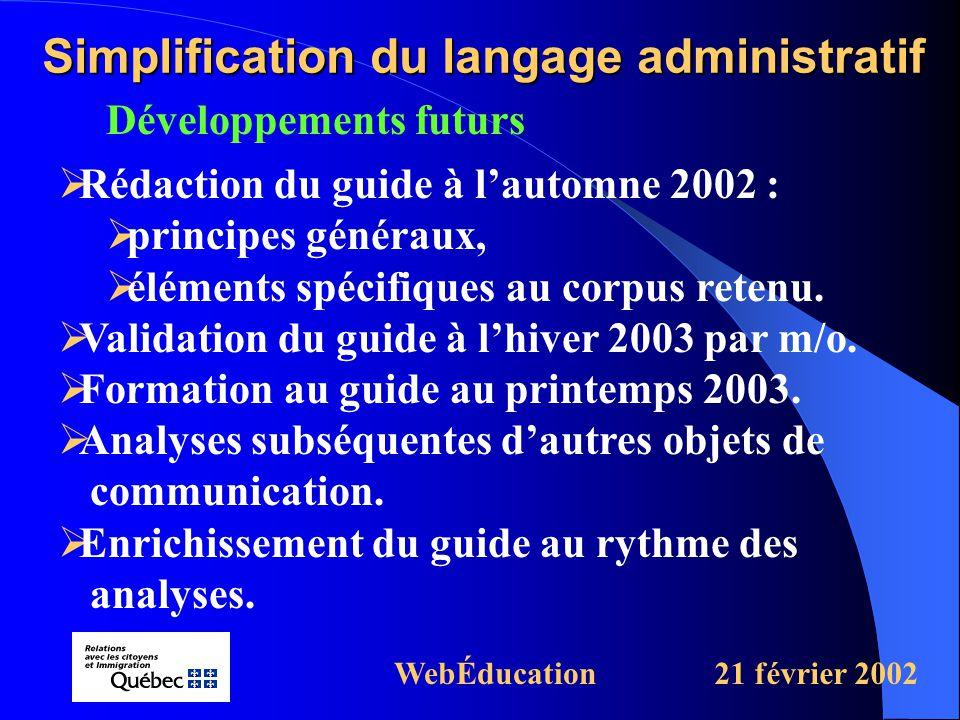 Développements futurs Simplification du langage administratif WebÉducation21 février 2002  Rédaction du guide à l'automne 2002 :  principes généraux,  éléments spécifiques au corpus retenu.