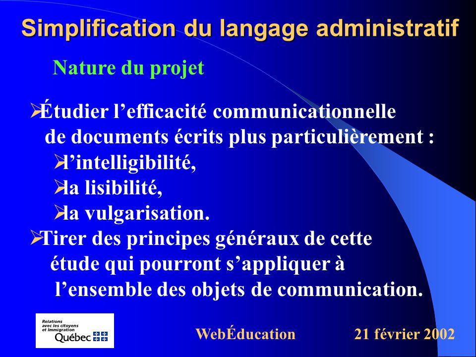 Nature du projet Simplification du langage administratif WebÉducation21 février 2002  Étudier l'efficacité communicationnelle de documents écrits plus particulièrement :  l'intelligibilité,  la lisibilité,  la vulgarisation.