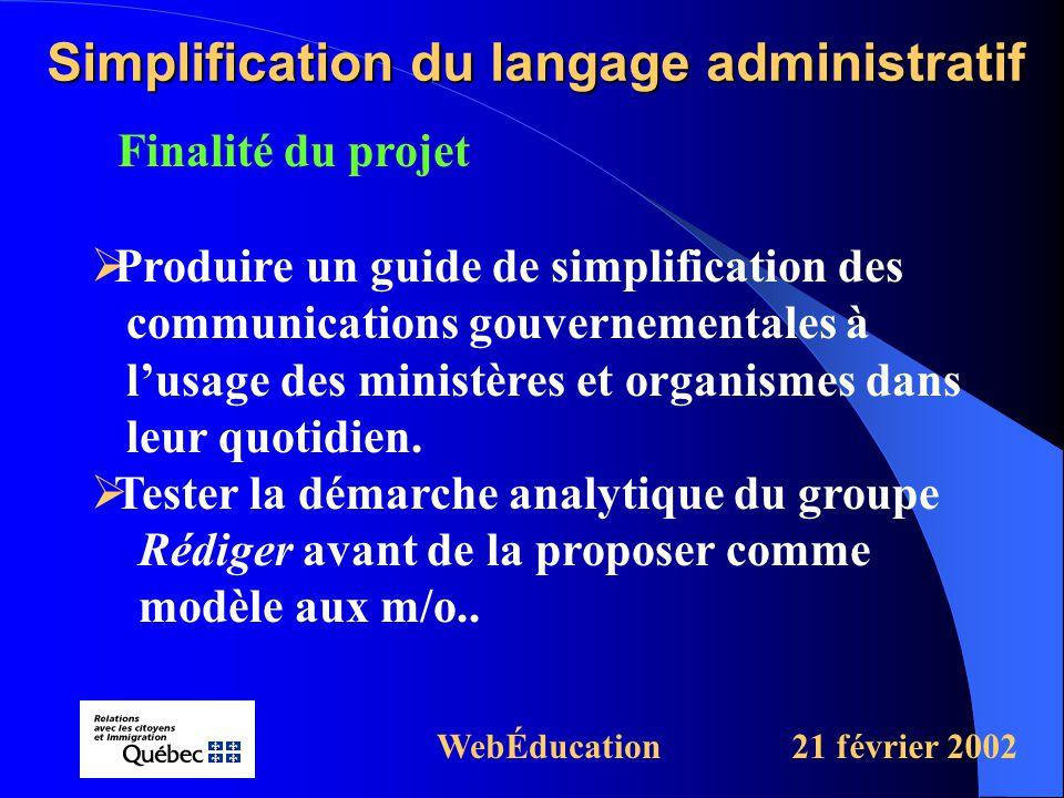 Finalité du projet Simplification du langage administratif WebÉducation21 février 2002  Produire un guide de simplification des communications gouvernementales à l'usage des ministères et organismes dans leur quotidien.