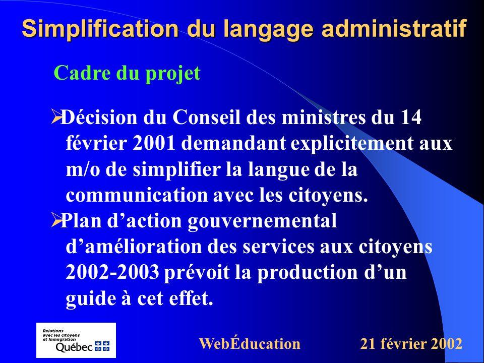Cadre du projet Simplification du langage administratif WebÉducation21 février 2002  Décision du Conseil des ministres du 14 février 2001 demandant explicitement aux m/o de simplifier la langue de la communication avec les citoyens.