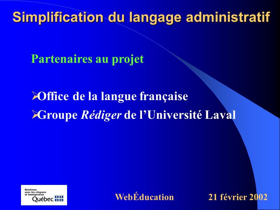 Partenaires au projet  Office de la langue française  Groupe Rédiger de l'Université Laval Simplification du langage administratif WebÉducation21 février 2002
