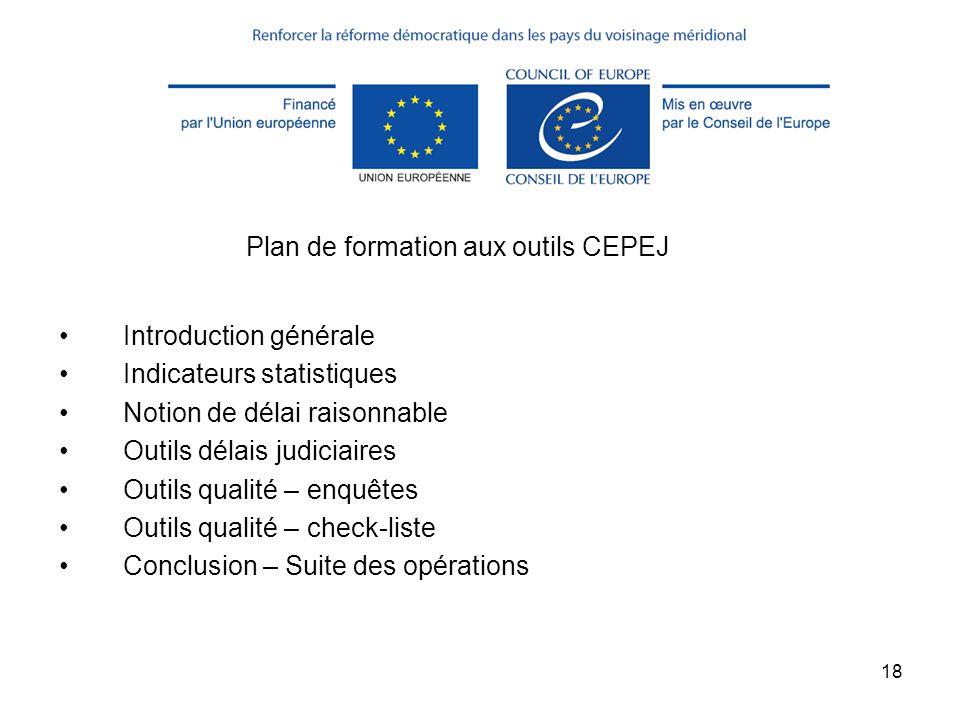 18 Plan de formation aux outils CEPEJ Introduction générale Indicateurs statistiques Notion de délai raisonnable Outils délais judiciaires Outils qual
