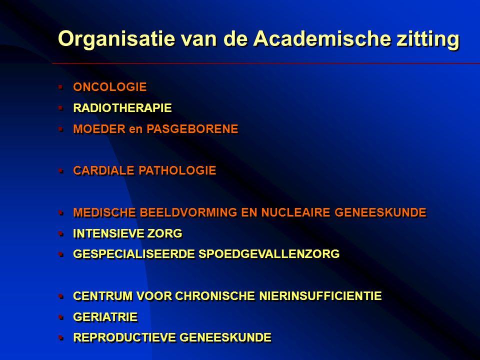 Organisatie van de Academische zitting  ONCOLOGIE  RADIOTHERAPIE  MOEDER en PASGEBORENE  CARDIALE PATHOLOGIE  MEDISCHE BEELDVORMING EN NUCLEAIRE GENEESKUNDE  INTENSIEVE ZORG  GESPECIALISEERDE SPOEDGEVALLENZORG  CENTRUM VOOR CHRONISCHE NIERINSUFFICIENTIE  GERIATRIE  REPRODUCTIEVE GENEESKUNDE Organisatie van de Academische zitting  ONCOLOGIE  RADIOTHERAPIE  MOEDER en PASGEBORENE  CARDIALE PATHOLOGIE  MEDISCHE BEELDVORMING EN NUCLEAIRE GENEESKUNDE  INTENSIEVE ZORG  GESPECIALISEERDE SPOEDGEVALLENZORG  CENTRUM VOOR CHRONISCHE NIERINSUFFICIENTIE  GERIATRIE  REPRODUCTIEVE GENEESKUNDE