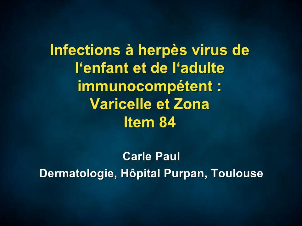 Traitement de la Varicelle  Varicelle bénigne de l'enfant –Pas d'antiviraux –Douche avec savon doux ou savon antiseptique à la chlorhexidine (Plurexid) –Tamponnement des lésions à la chlorhexidine aqueuse à 0.5% (Diaseptyl spray) –Pas de pommade ni de TALC++++ –Si fièvre pas d'aspirine mais paracetamol –Si prurit, antihistaminiques (Atarax, polaramine, Aerius) et couper ongles courts –Antibiothérapie antistaphylocoque/streptocoque si surinfection cutanée (croûte jaunes avec suintement, placards inflammatoires) –Eviction scolaire jusqu'à guérison clinique  Varicelle bénigne de l'enfant –Pas d'antiviraux –Douche avec savon doux ou savon antiseptique à la chlorhexidine (Plurexid) –Tamponnement des lésions à la chlorhexidine aqueuse à 0.5% (Diaseptyl spray) –Pas de pommade ni de TALC++++ –Si fièvre pas d'aspirine mais paracetamol –Si prurit, antihistaminiques (Atarax, polaramine, Aerius) et couper ongles courts –Antibiothérapie antistaphylocoque/streptocoque si surinfection cutanée (croûte jaunes avec suintement, placards inflammatoires) –Eviction scolaire jusqu'à guérison clinique
