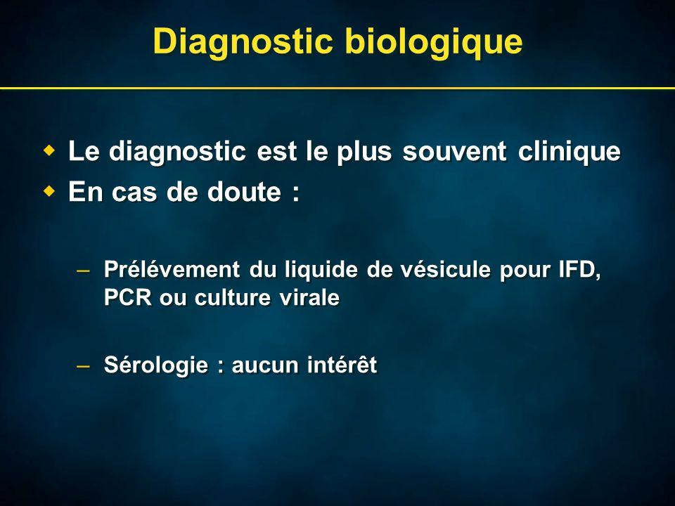 Diagnostic biologique  Le diagnostic est le plus souvent clinique  En cas de doute : –Prélévement du liquide de vésicule pour IFD, PCR ou culture virale –Sérologie : aucun intérêt  Le diagnostic est le plus souvent clinique  En cas de doute : –Prélévement du liquide de vésicule pour IFD, PCR ou culture virale –Sérologie : aucun intérêt