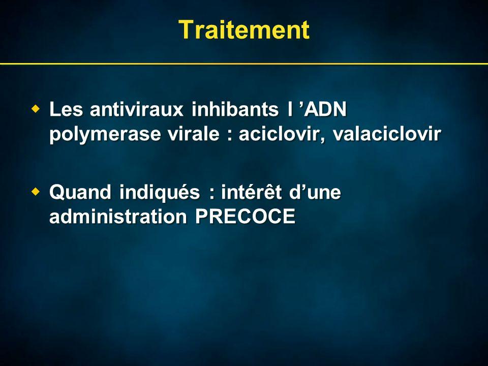Traitement  Les antiviraux inhibants l 'ADN polymerase virale : aciclovir, valaciclovir  Quand indiqués : intérêt d'une administration PRECOCE  Les antiviraux inhibants l 'ADN polymerase virale : aciclovir, valaciclovir  Quand indiqués : intérêt d'une administration PRECOCE
