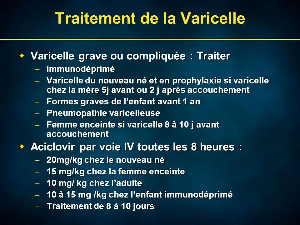 Traitement de la Varicelle  Varicelle grave ou compliquée : Traiter –Immunodéprimé –Varicelle du nouveau né et en prophylaxie si varicelle chez la mère 5j avant ou 2 j après accouchement –Formes graves de l'enfant avant 1 an –Pneumopathie varicelleuse –Femme enceinte si varicelle 8 à 10 j avant accouchement  Aciclovir par voie IV toutes les 8 heures : –20mg/kg chez le nouveau né –15 mg/kg chez la femme enceinte –10 mg/ kg chez l'adulte –10 à 15 mg /kg chez l'enfant immunodéprimé –Traitement de 8 à 10 jours  Varicelle grave ou compliquée : Traiter –Immunodéprimé –Varicelle du nouveau né et en prophylaxie si varicelle chez la mère 5j avant ou 2 j après accouchement –Formes graves de l'enfant avant 1 an –Pneumopathie varicelleuse –Femme enceinte si varicelle 8 à 10 j avant accouchement  Aciclovir par voie IV toutes les 8 heures : –20mg/kg chez le nouveau né –15 mg/kg chez la femme enceinte –10 mg/ kg chez l'adulte –10 à 15 mg /kg chez l'enfant immunodéprimé –Traitement de 8 à 10 jours